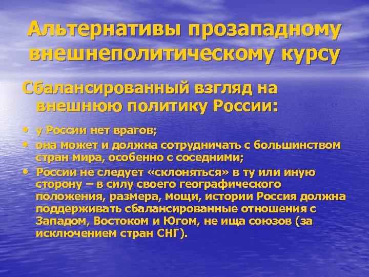 Альтернативы прозападному внешнеполитическому курсу Сбалансированный взгляд на внешнюю политику России: • у России нет