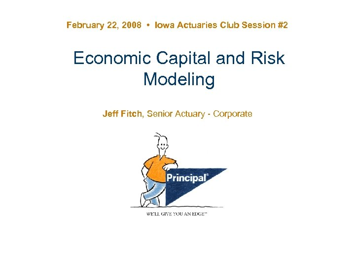 February 22, 2008 • Iowa Actuaries Club Session #2 Economic Capital and Risk Modeling
