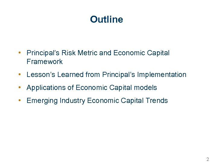 Outline • Principal's Risk Metric and Economic Capital Framework • Lesson's Learned from Principal's