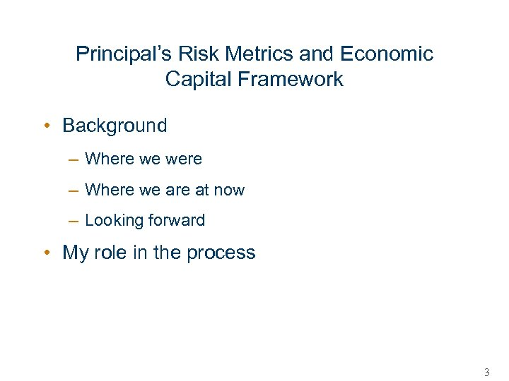 Principal's Risk Metrics and Economic Capital Framework • Background – Where we were –