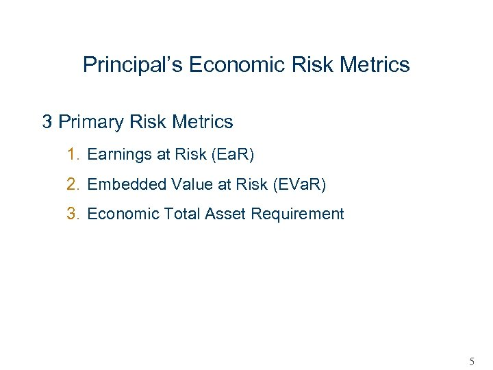 Principal's Economic Risk Metrics 3 Primary Risk Metrics 1. Earnings at Risk (Ea. R)