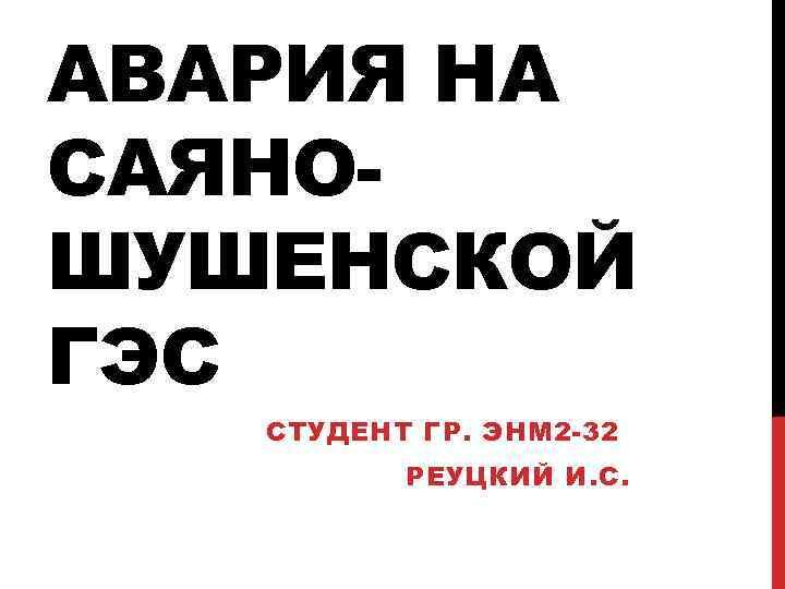 АВАРИЯ НА САЯНОШУШЕНСКОЙ ГЭС СТУДЕНТ ГР. ЭНМ 2 -32 РЕУЦКИЙ И. С.