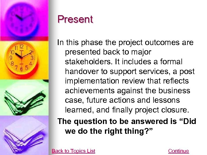Present In this phase the project outcomes are presented back to major stakeholders. It