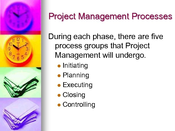 Project Management Processes During each phase, there are five process groups that Project Management
