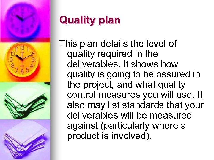 Quality plan This plan details the level of quality required in the deliverables. It