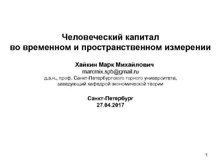Человеческий капитал во временном и пространственном измерении Хайкин Марк Михайлович marcmix. spb@gmail. ru