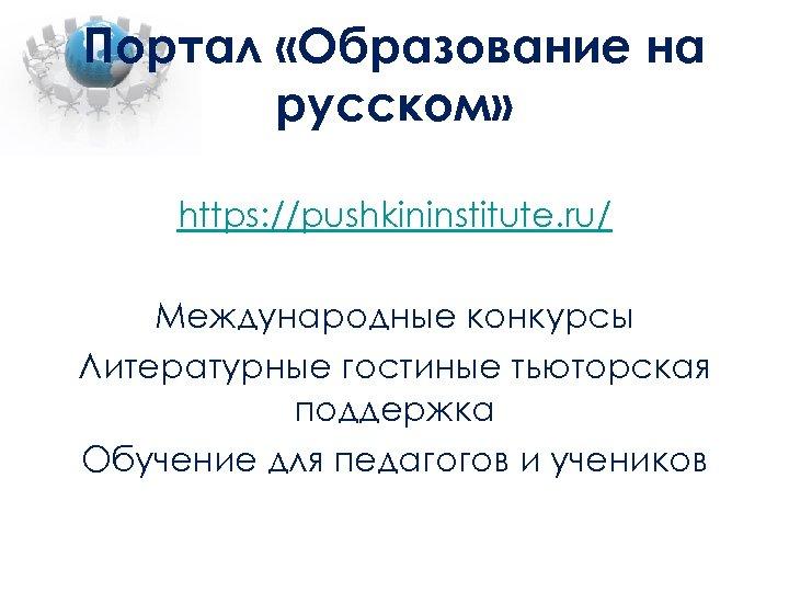 Портал «Образование на русском» https: //pushkininstitute. ru/ Международные конкурсы Литературные гостиные тьюторская поддержка Обучение