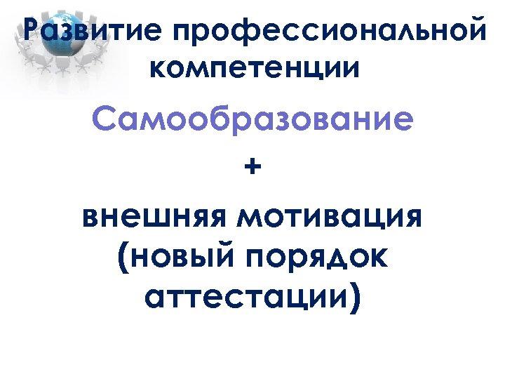 Развитие профессиональной компетенции Самообразование + внешняя мотивация (новый порядок аттестации)