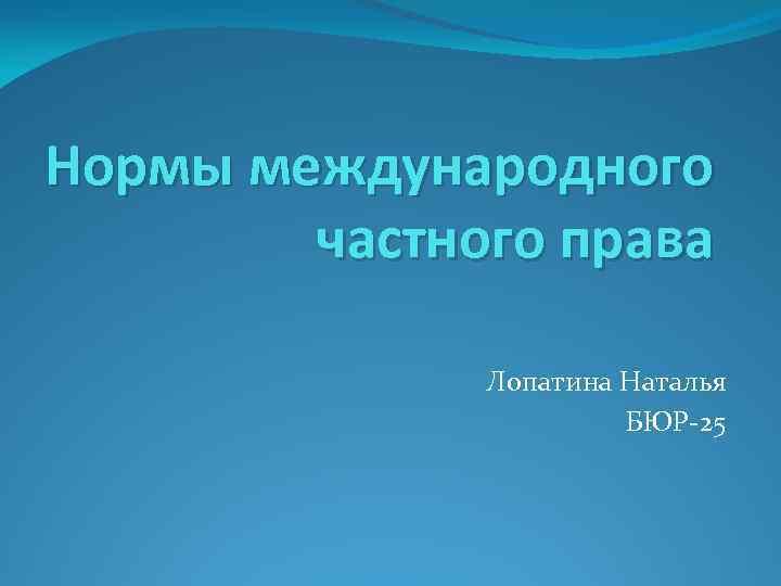 Нормы международного частного права Лопатина Наталья БЮР-25