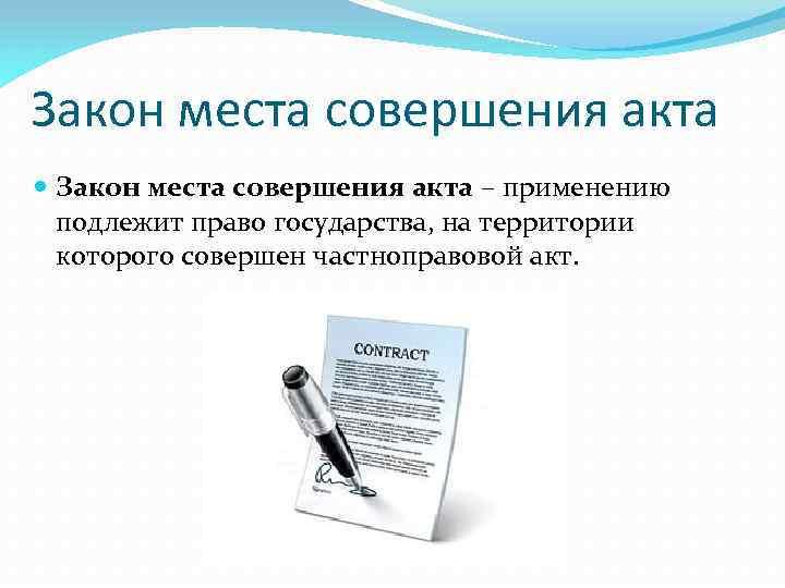 Закон места совершения акта – применению подлежит право государства, на территории которого совершен частноправовой