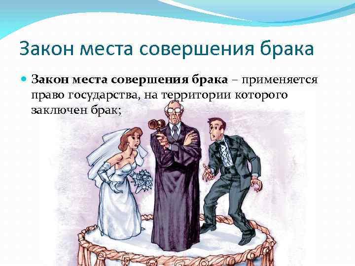 Закон места совершения брака – применяется право государства, на территории которого заключен брак;