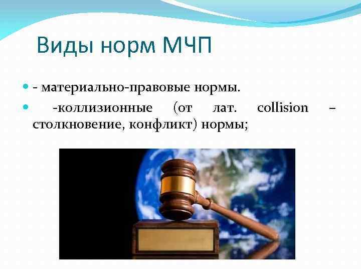 Виды норм МЧП - материально-правовые нормы. -коллизионные (от лат. collision столкновение, конфликт) нормы; –