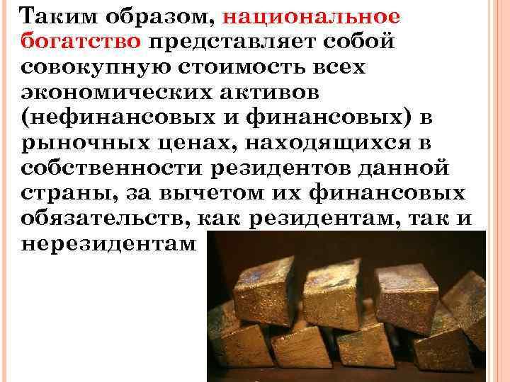Таким образом, национальное богатство представляет собой совокупную стоимость всех экономических активов (нефинансовых и финансовых)
