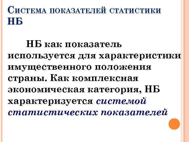 СИСТЕМА ПОКАЗАТЕЛЕЙ СТАТИСТИКИ НБ НБ как показатель используется для характеристики имущественного положения страны. Как
