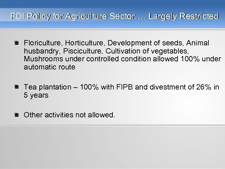 FDI Policy for Agriculture Sector…. Largely Restricted • Floriculture, Horticulture, Development of seeds, Animal