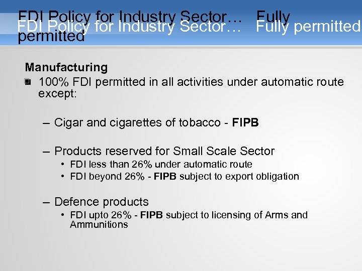 FDI Policy for Industry Sector… Fully permitted Manufacturing • 100% FDI permitted in all