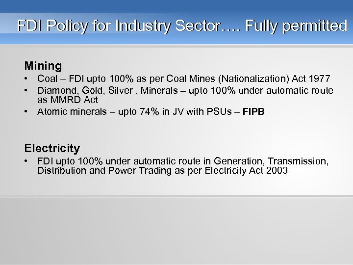 FDI Policy for Industry Sector…. Fully permitted Mining • Coal – FDI upto 100%
