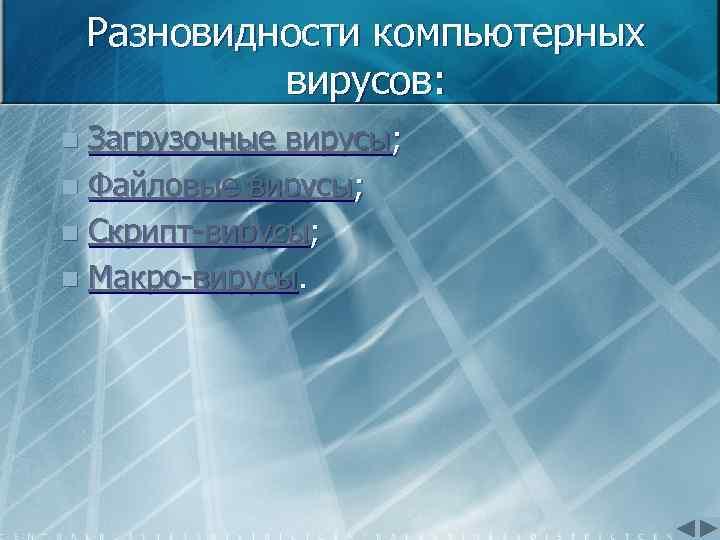 Разновидности компьютерных вирусов: Загрузочные вирусы; n Файловые вирусы; n Скрипт вирусы; n Макро вирусы.