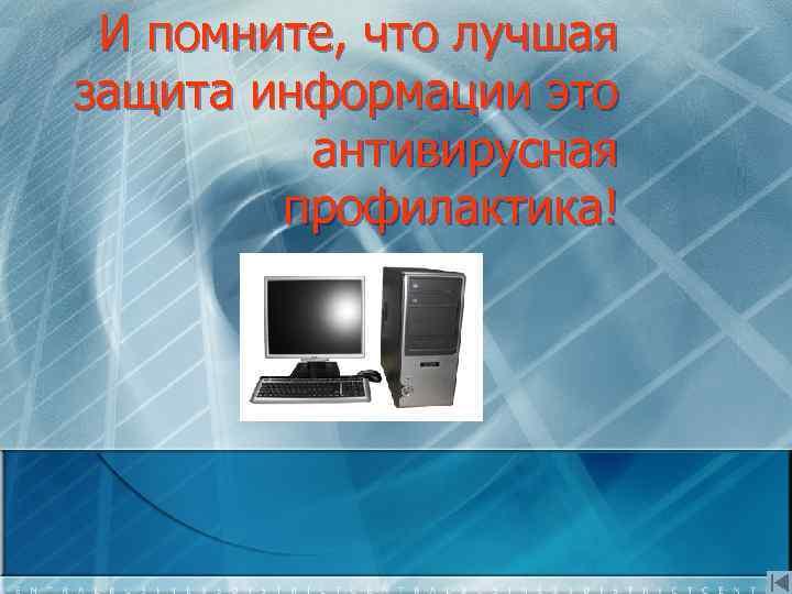 И помните, что лучшая защита информации это антивирусная профилактика!