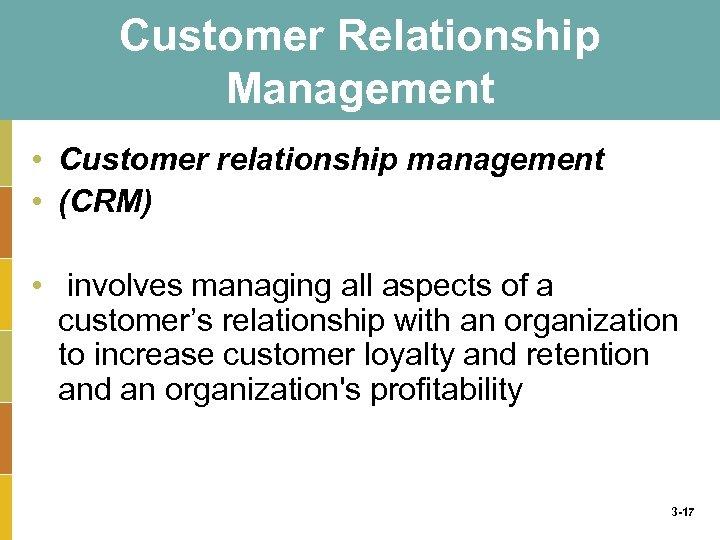 Customer Relationship Management • Customer relationship management • (CRM) • involves managing all aspects