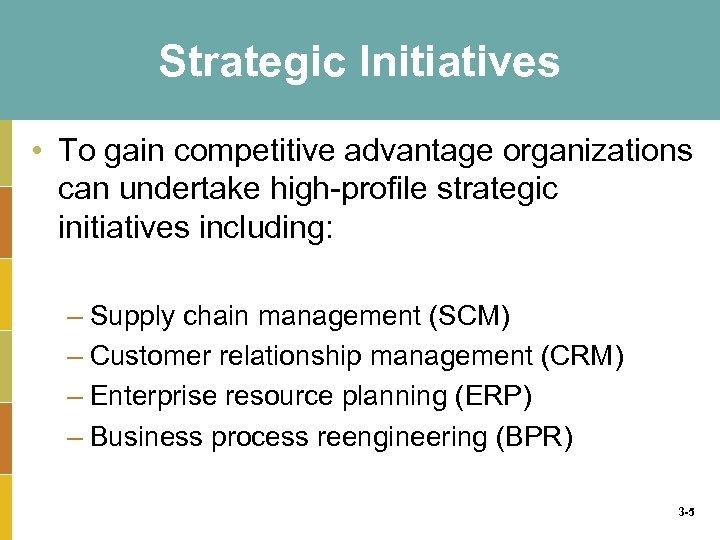 Strategic Initiatives • To gain competitive advantage organizations can undertake high-profile strategic initiatives including: