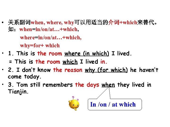 • 关系副词when, where, why可以用适当的介词+which来替代。 如:when=in/on/at…+which, where=in/on/at…+which, why=for+ which • 1. This is the