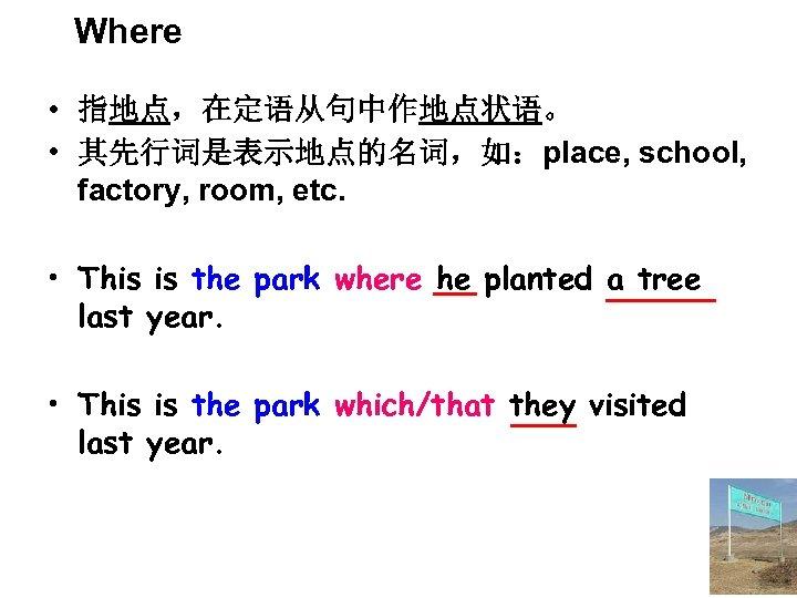 Where • 指地点,在定语从句中作地点状语。 • 其先行词是表示地点的名词,如:place, school, factory, room, etc. • This is the park