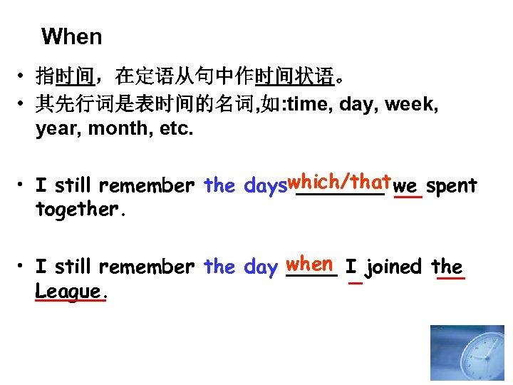 When • 指时间,在定语从句中作时间状语。 • 其先行词是表时间的名词, 如: time, day, week, year, month, etc. • I