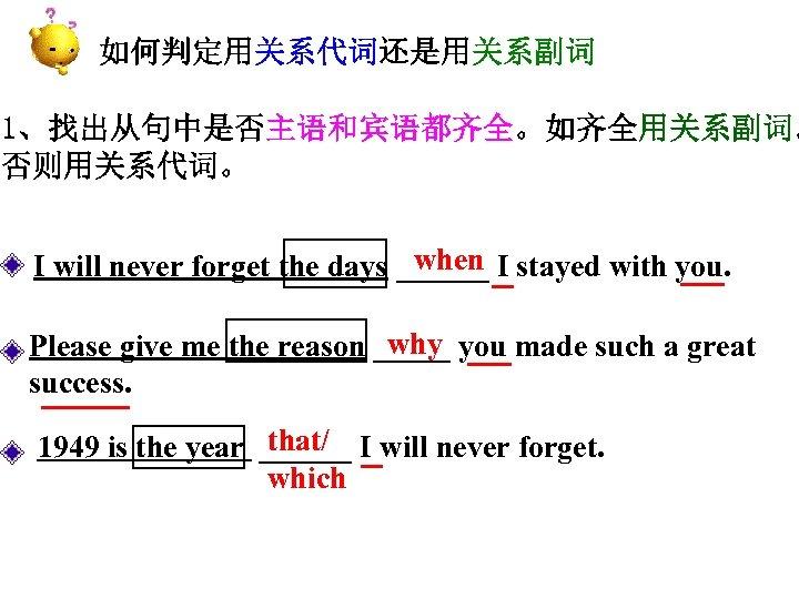 如何判定用关系代词还是用关系副词 1、找出从句中是否主语和宾语都齐全。如齐全用关系副词。 否则用关系代词。 when I I will never forget the days ______ _ stayed