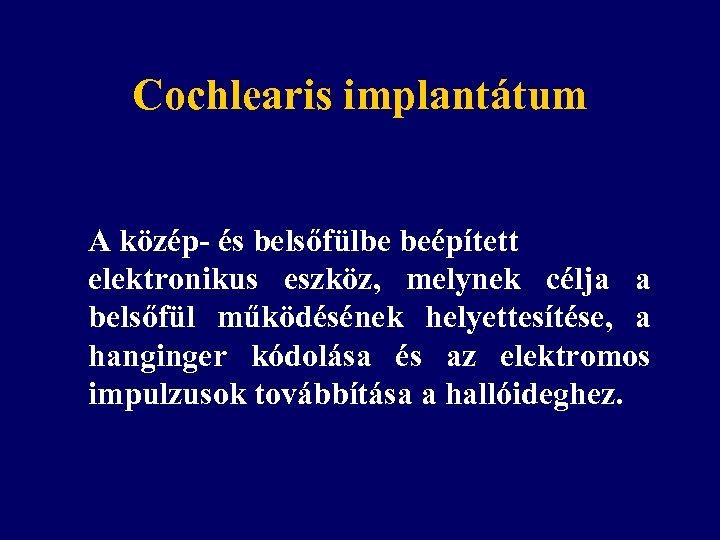 Cochlearis implantátum A közép- és belsőfülbe beépített elektronikus eszköz, melynek célja a belsőfül működésének