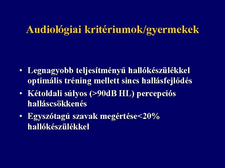 Audiológiai kritériumok/gyermekek • Legnagyobb teljesítményű hallókészülékkel optimális tréning mellett sincs hallásfejlődés • Kétoldali súlyos
