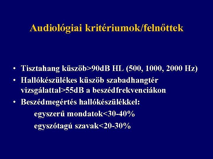 Audiológiai kritériumok/felnőttek • Tisztahang küszöb>90 d. B HL (500, 1000, 2000 Hz) • Hallókészülékes