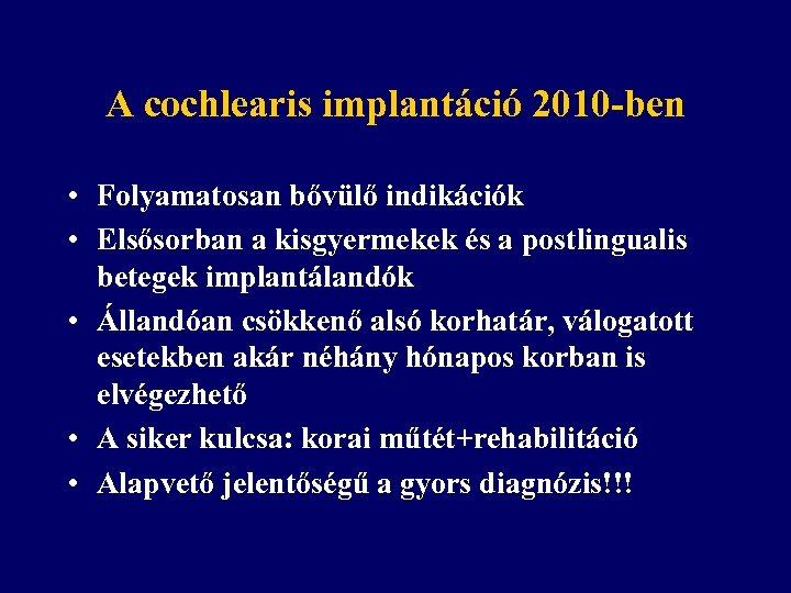 A cochlearis implantáció 2010 -ben • Folyamatosan bővülő indikációk • Elsősorban a kisgyermekek és