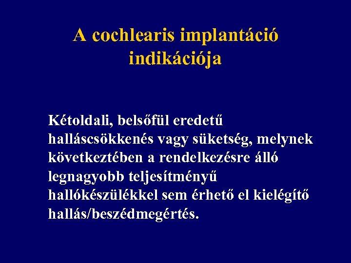 A cochlearis implantáció indikációja Kétoldali, belsőfül eredetű halláscsökkenés vagy süketség, melynek következtében a rendelkezésre