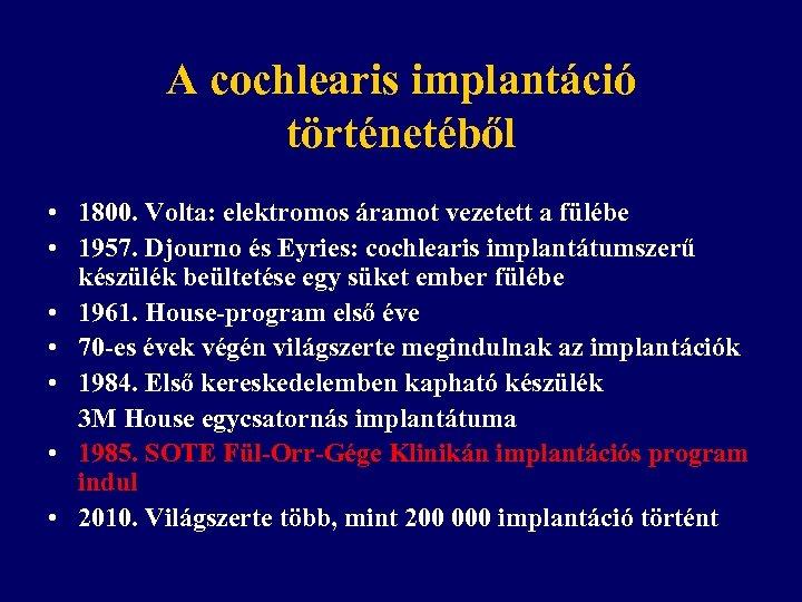 A cochlearis implantáció történetéből • 1800. Volta: elektromos áramot vezetett a fülébe • 1957.