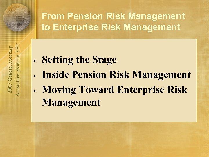 2007 General Meeting Assemblée générale 2007 From Pension Risk Management to Enterprise Risk Management