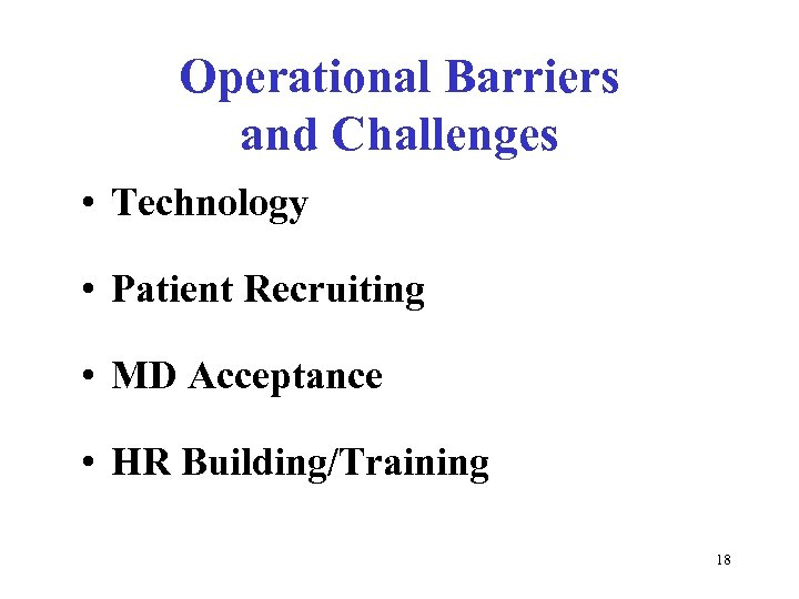 Operational Barriers and Challenges • Technology • Patient Recruiting • MD Acceptance • HR