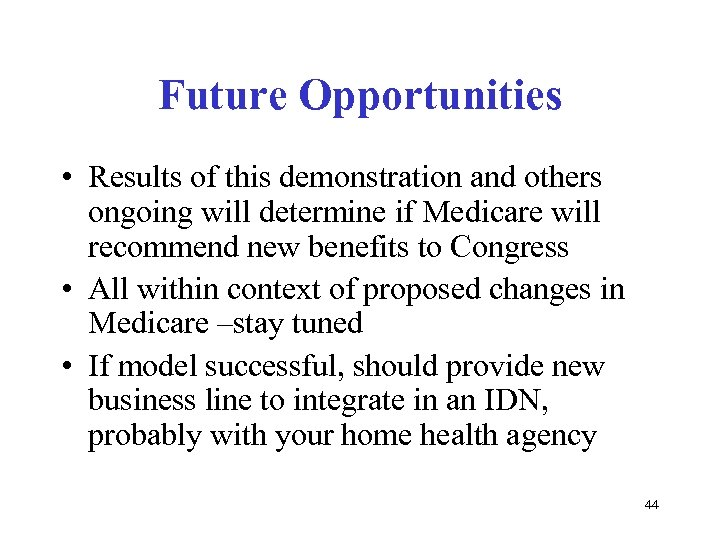 Future Opportunities • Results of this demonstration and others ongoing will determine if Medicare