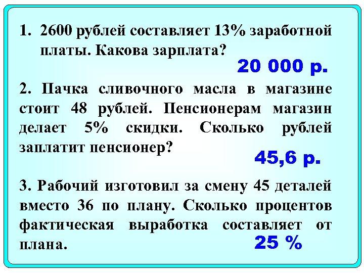 1. 2600 рублей составляет 13% заработной платы. Какова зарплата? 20 000 р. 2. Пачка