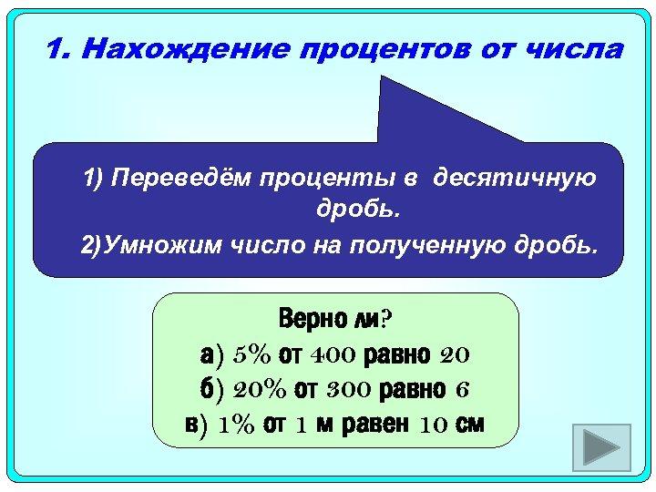 1. Нахождение процентов от числа 1) Переведём проценты в десятичную дробь. 2)Умножим число на