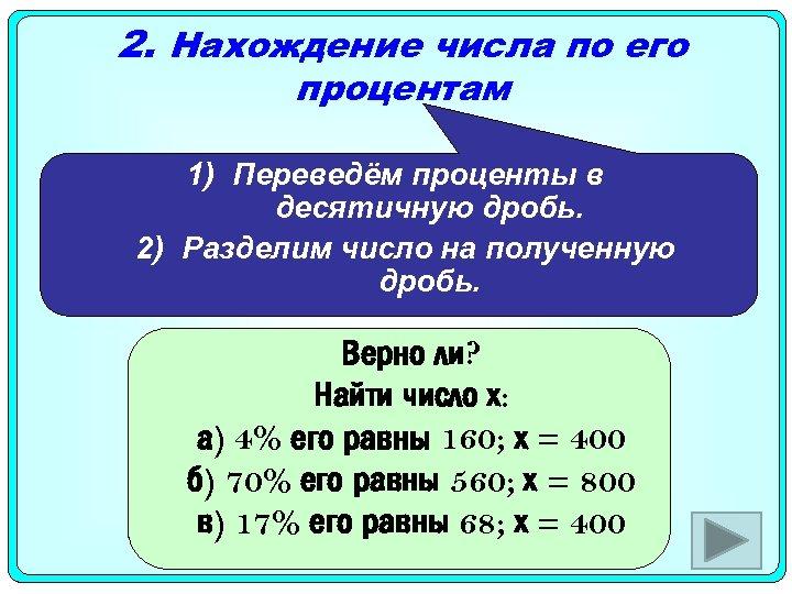 2. Нахождение числа по его процентам 1) Переведём проценты в десятичную дробь. 2) Разделим