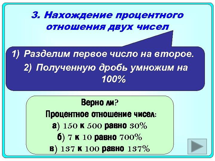 3. Нахождение процентного отношения двух чисел 1) Разделим первое число на второе. 2) Полученную