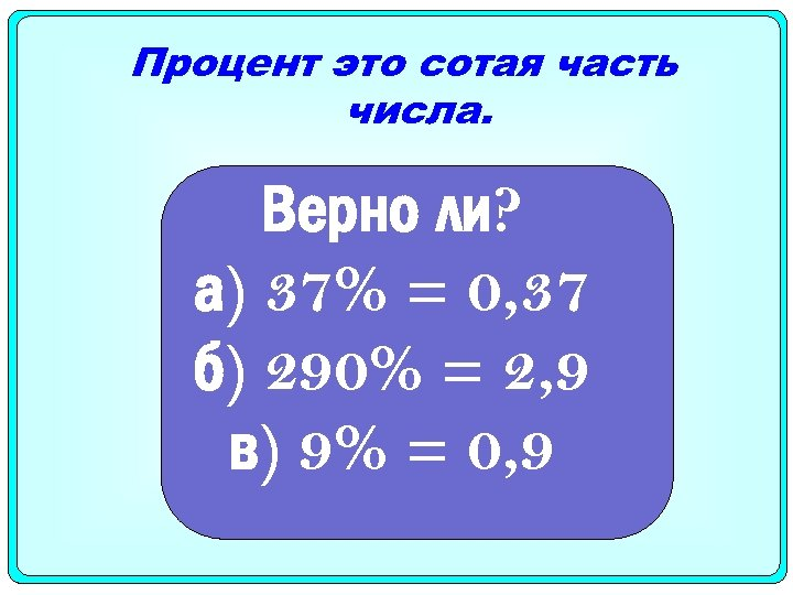 Процент это сотая часть числа. Верно ли? а) 37% = 0, 37 б) 290%