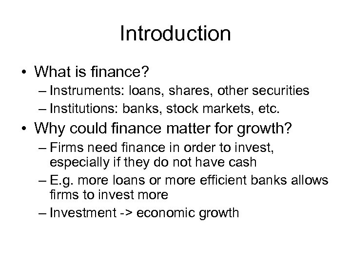 Introduction • What is finance? – Instruments: loans, shares, other securities – Institutions: banks,