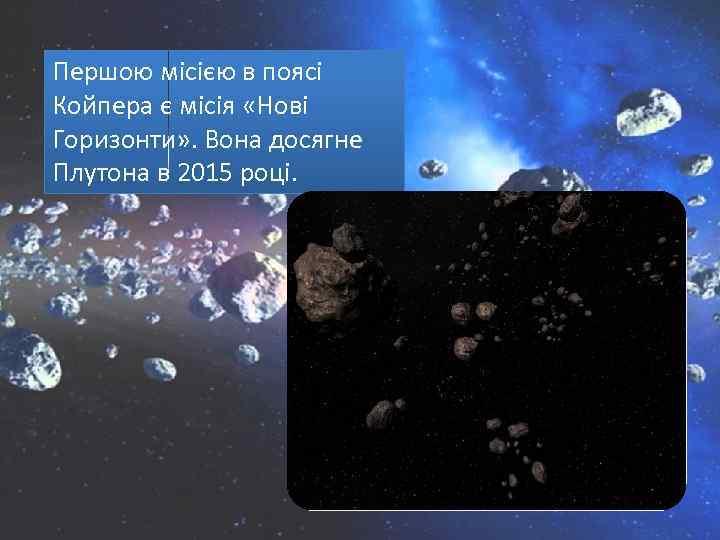 Першою місією в поясі Койпера є місія «Нові Горизонти» . Вона досягне Плутона в