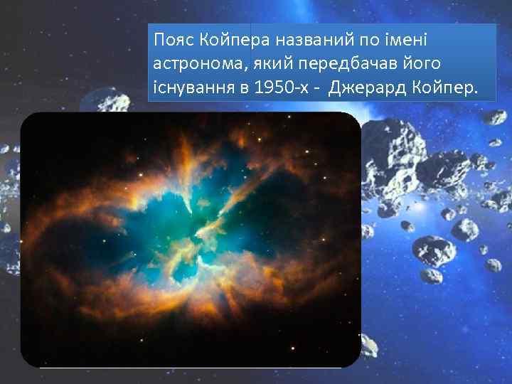 Пояс Койпера названий по імені астронома, який передбачав його існування в 1950 -х -