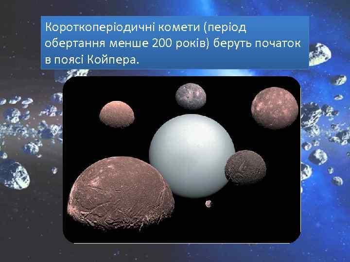 Короткоперіодичні комети (період обертання менше 200 років) беруть початок в поясі Койпера.