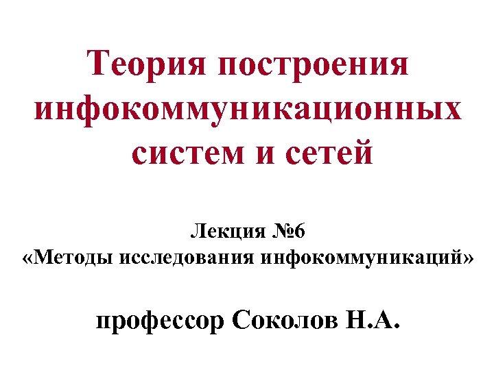 Теория построения инфокоммуникационных систем и сетей Лекция № 6 «Методы исследования инфокоммуникаций» профессор Соколов
