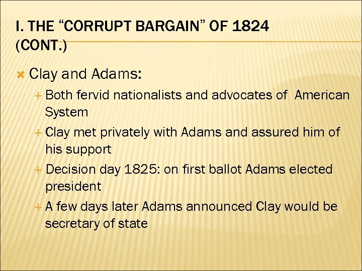 "I. THE ""CORRUPT BARGAIN"" OF 1824 (CONT. ) Clay and Adams: Both fervid nationalists"
